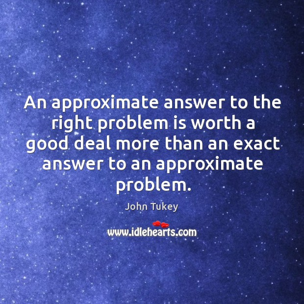 An approximate answer to the right problem is worth a good deal more than an exact answer to an approximate problem. John Tukey Picture Quote