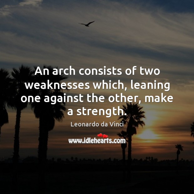 An arch consists of two weaknesses which, leaning one against the other, make a strength. Image
