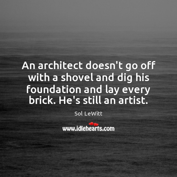 An architect doesn't go off with a shovel and dig his foundation Image