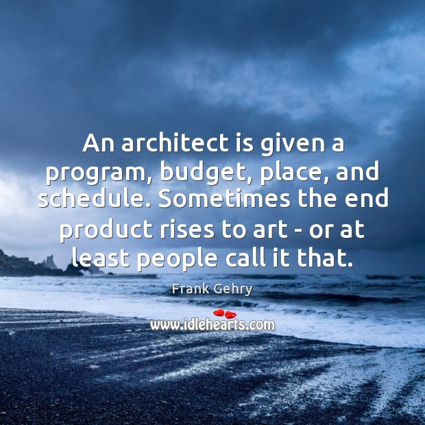 An architect is given a program, budget, place, and schedule. Sometimes the Frank Gehry Picture Quote