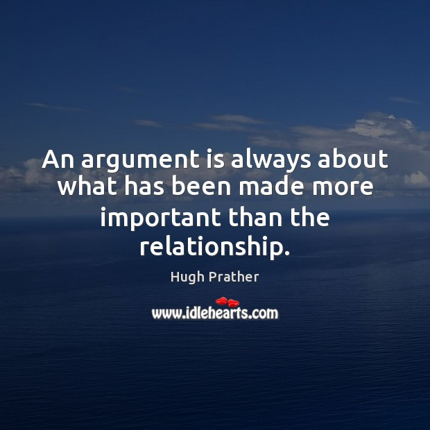 An argument is always about what has been made more important than the relationship. Image