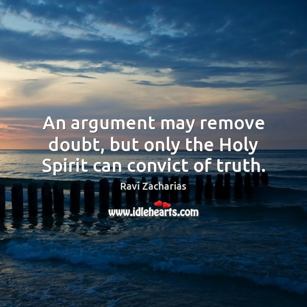 Image, An argument may remove doubt, but only the Holy Spirit can convict of truth.