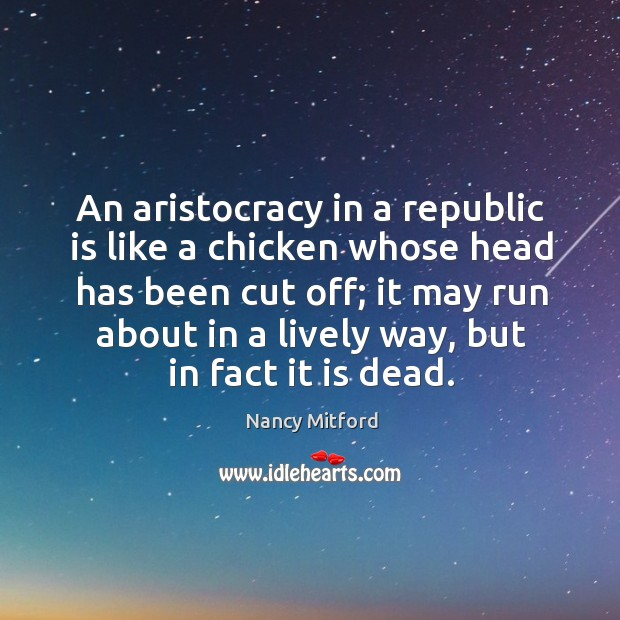 An aristocracy in a republic is like a chicken whose head has been cut off; Image