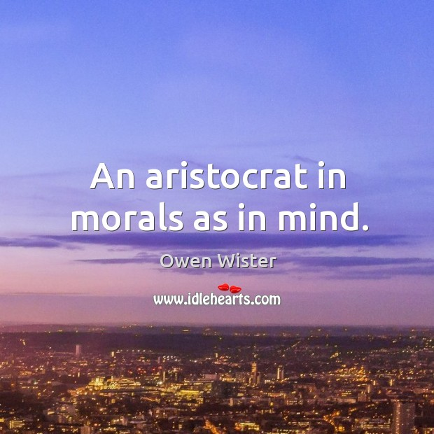 An aristocrat in morals as in mind. Image