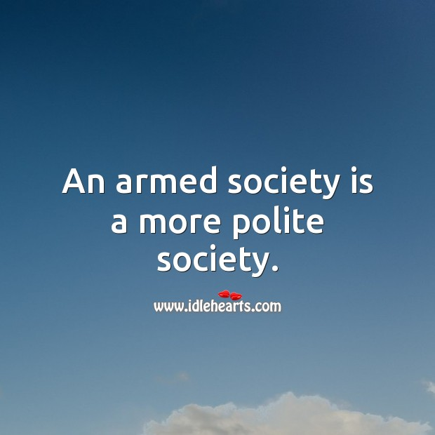 An armed society is a more polite society. Society Quotes Image