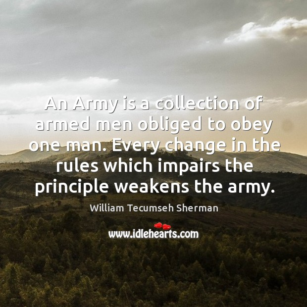An army is a collection of armed men obliged to obey one man. William Tecumseh Sherman Picture Quote