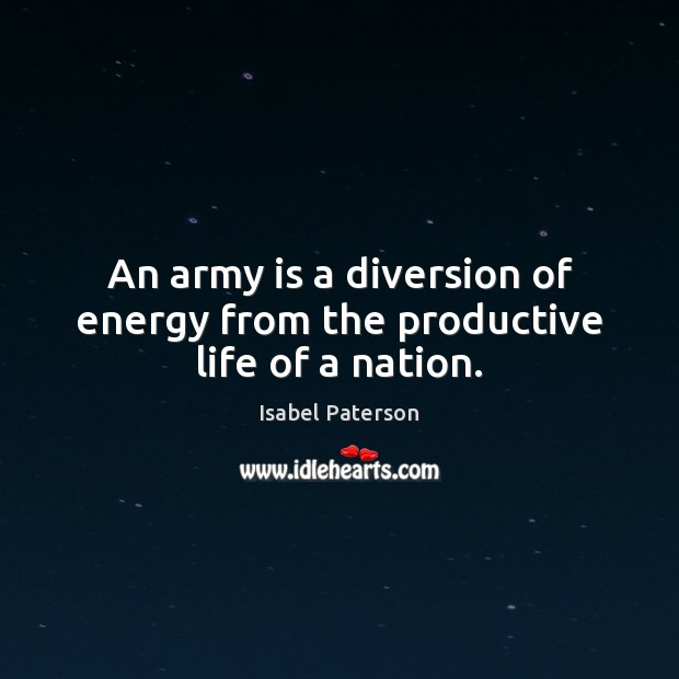 An army is a diversion of energy from the productive life of a nation. Isabel Paterson Picture Quote