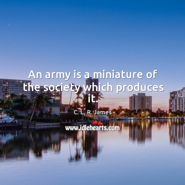 An army is a miniature of the society which produces it. C. L. R. James Picture Quote