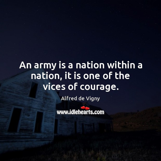 An army is a nation within a nation, it is one of the vices of courage. Alfred de Vigny Picture Quote