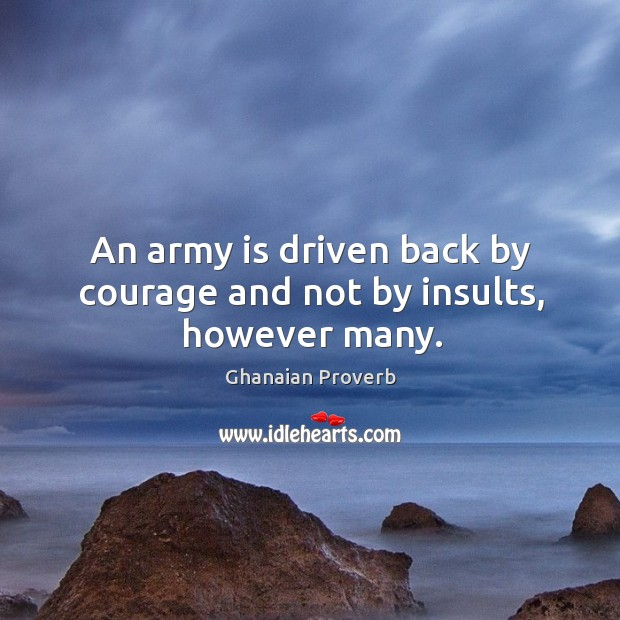 An army is driven back by courage and not by insults, however many. Ghanaian Proverbs Image