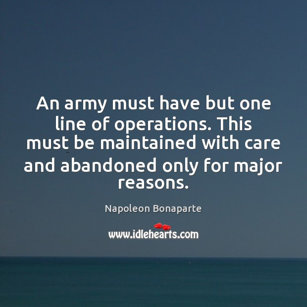 An army must have but one line of operations. This must be Napoleon Bonaparte Picture Quote
