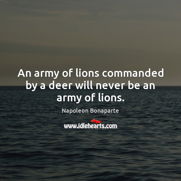 An army of lions commanded by a deer will never be an army of lions. Image