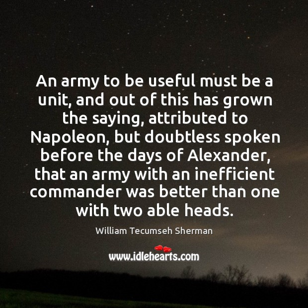 An army to be useful must be a unit, and out of William Tecumseh Sherman Picture Quote