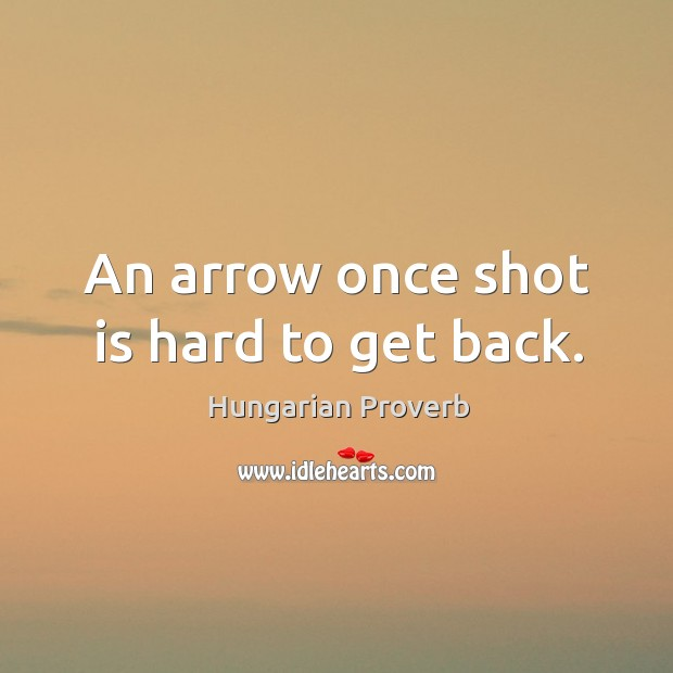 An arrow once shot is hard to get back. Image