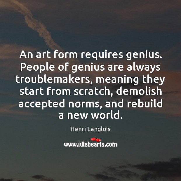 An art form requires genius. People of genius are always troublemakers, meaning Image