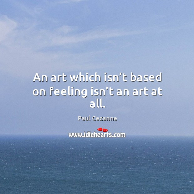 Image, An art which isn't based on feeling isn't an art at all.