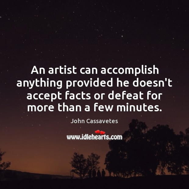 Image, An artist can accomplish anything provided he doesn't accept facts or defeat