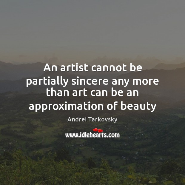 An artist cannot be partially sincere any more than art can be an approximation of beauty Image