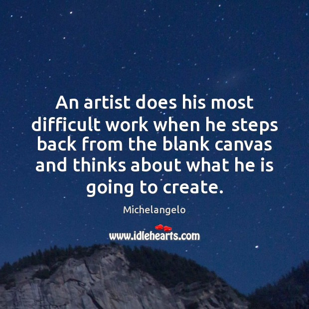 An artist does his most difficult work when he steps back from Michelangelo Picture Quote