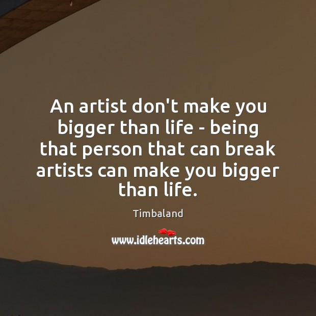 Image, An artist don't make you bigger than life – being that person