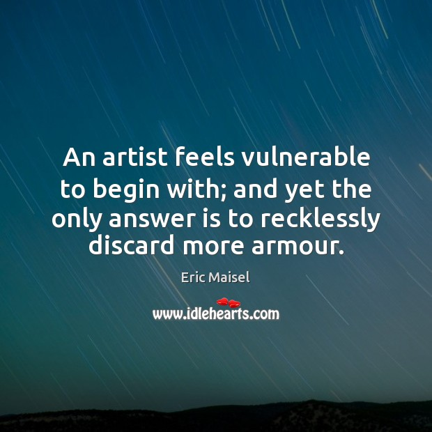 Image, An artist feels vulnerable to begin with; and yet the only answer