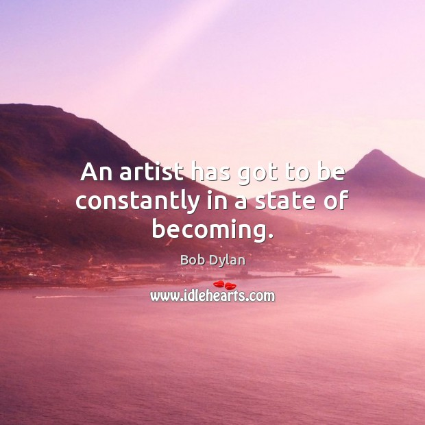 An artist has got to be constantly in a state of becoming. Bob Dylan Picture Quote