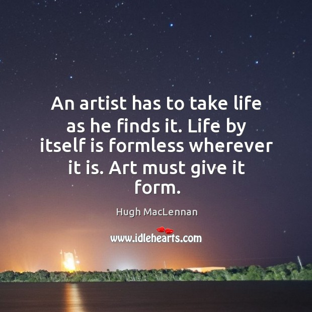 An artist has to take life as he finds it. Life by itself is formless wherever it is. Art must give it form. Image