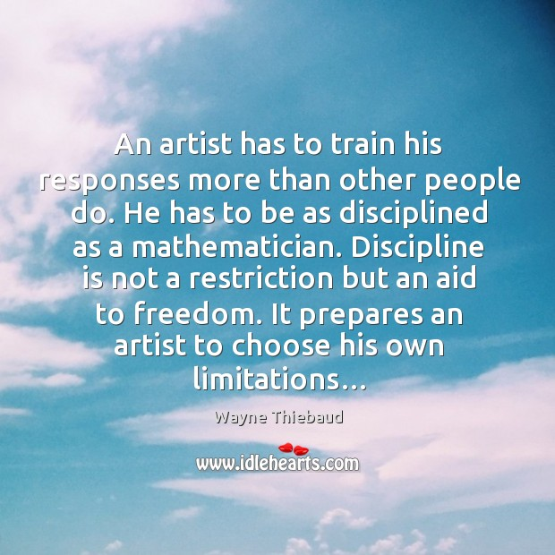An artist has to train his responses more than other people do. Wayne Thiebaud Picture Quote