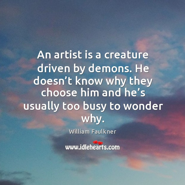 An artist is a creature driven by demons. He doesn't know why they choose him and he's usually too busy to wonder why. Image