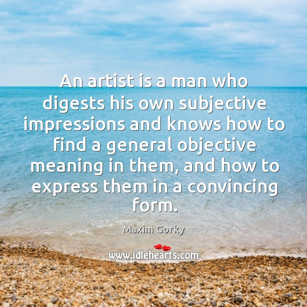 An artist is a man who digests his own subjective impressions and Image