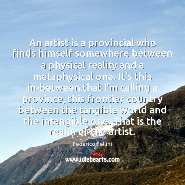 An artist is a provincial who finds himself somewhere between a physical Image