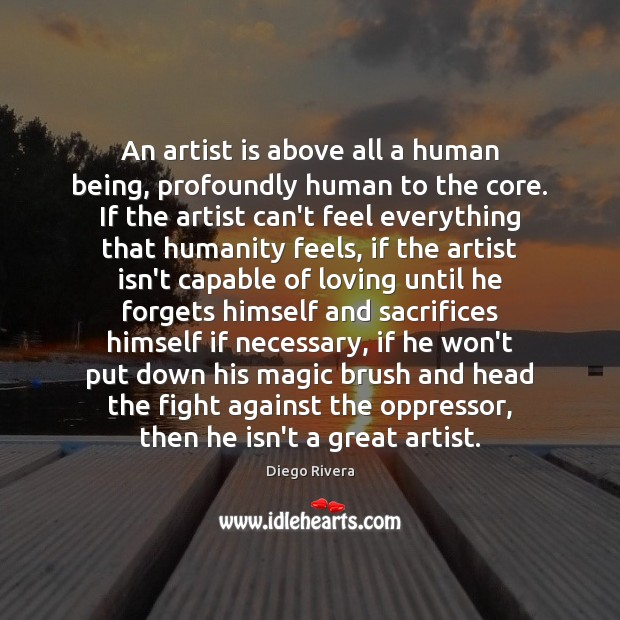 An artist is above all a human being, profoundly human to the Image