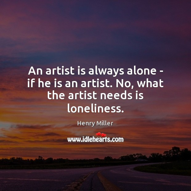 Image, An artist is always alone – if he is an artist. No, what the artist needs is loneliness.
