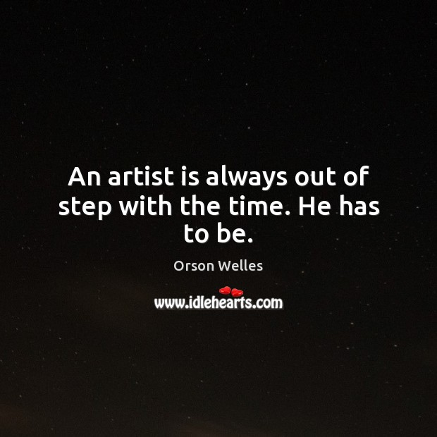 Image, An artist is always out of step with the time. He has to be.