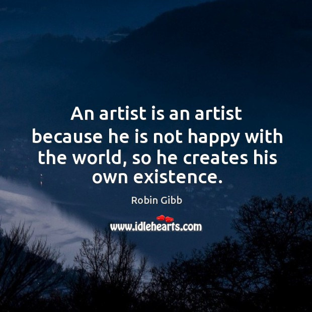An artist is an artist because he is not happy with the Robin Gibb Picture Quote