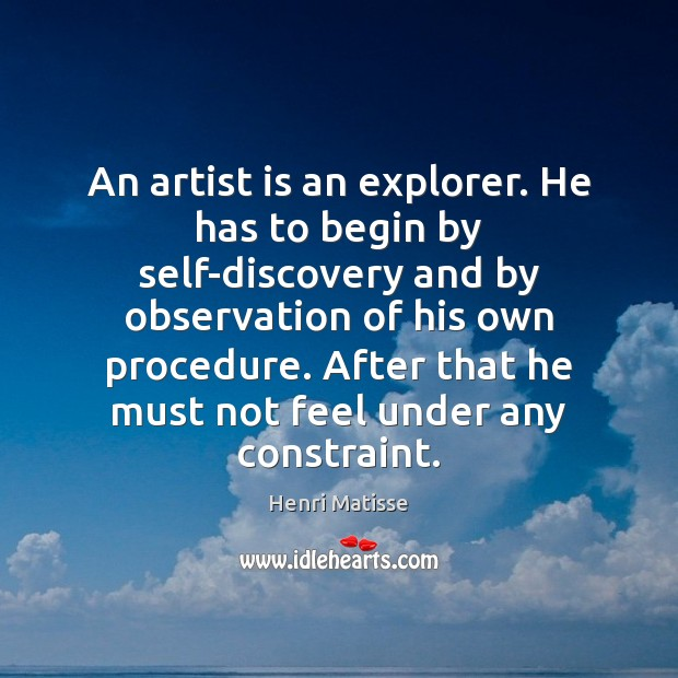 An artist is an explorer. He has to begin by self-discovery and Henri Matisse Picture Quote