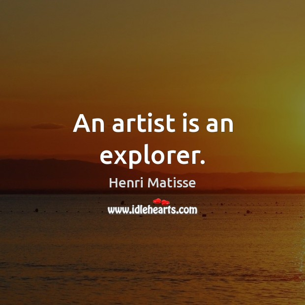 An artist is an explorer. Henri Matisse Picture Quote