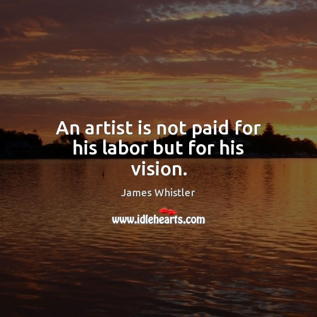 Image, An artist is not paid for his labor but for his vision.