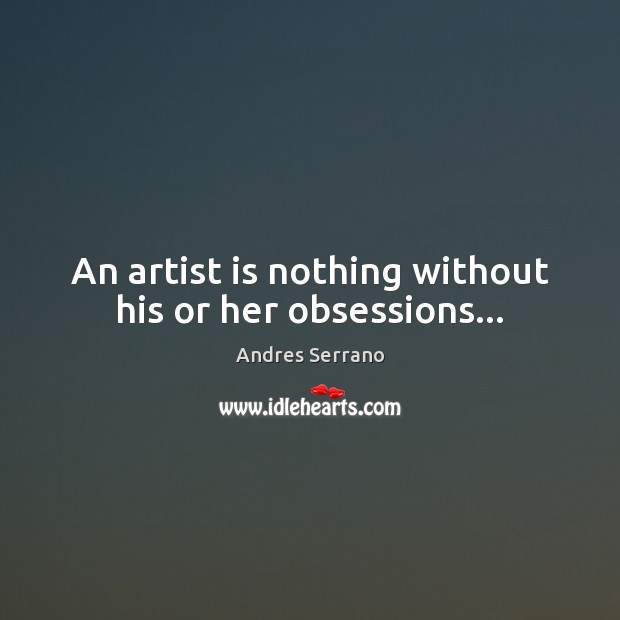 Image, An artist is nothing without his or her obsessions…