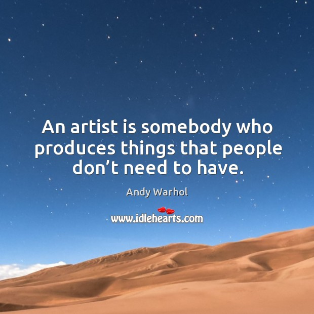 An artist is somebody who produces things that people don't need to have. Image
