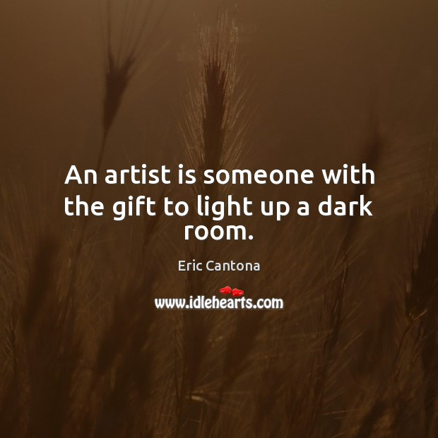An artist is someone with the gift to light up a dark room. Eric Cantona Picture Quote