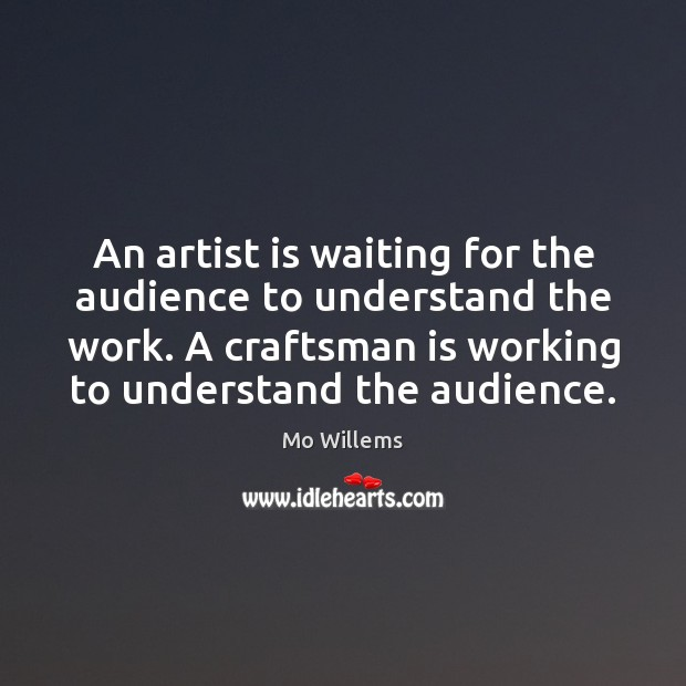 An artist is waiting for the audience to understand the work. A Mo Willems Picture Quote