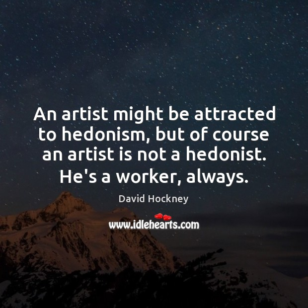 An artist might be attracted to hedonism, but of course an artist David Hockney Picture Quote