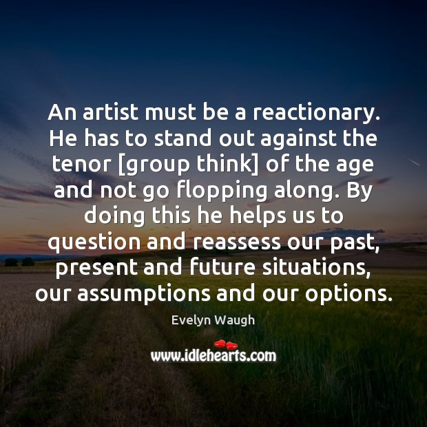 An artist must be a reactionary. He has to stand out against Evelyn Waugh Picture Quote