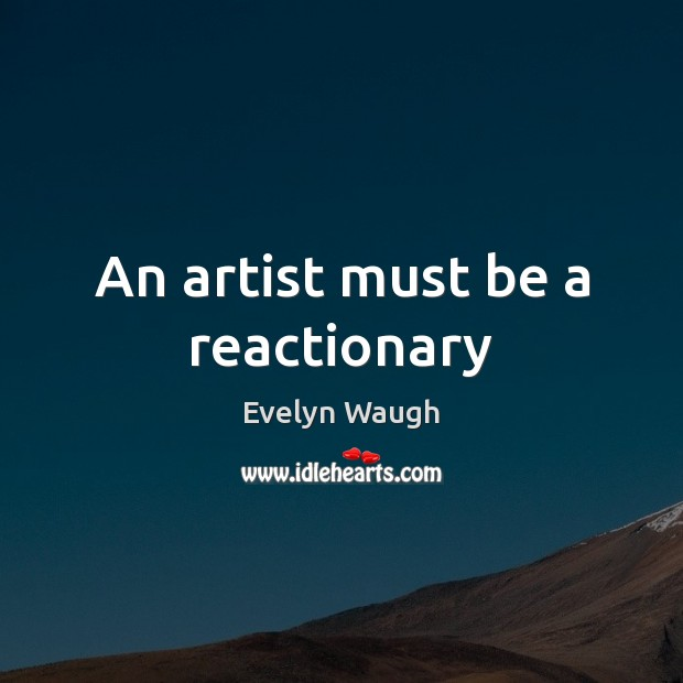 An artist must be a reactionary Evelyn Waugh Picture Quote