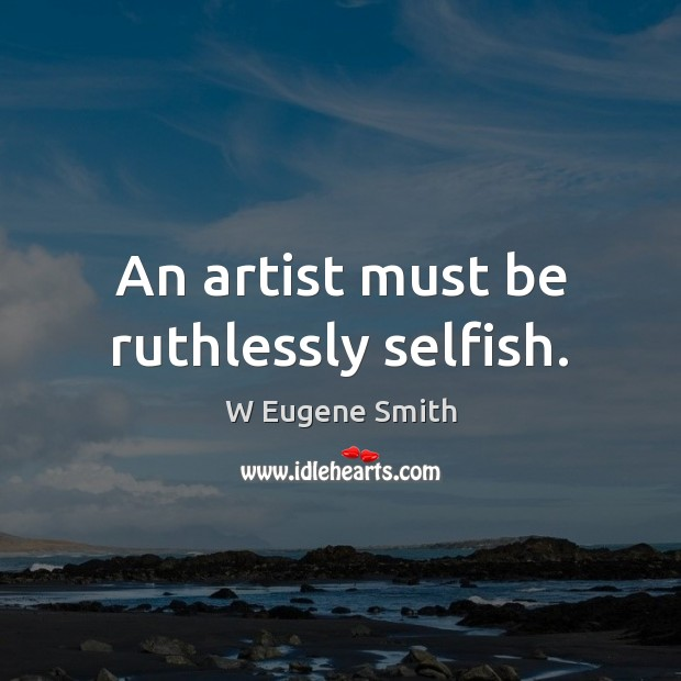 An artist must be ruthlessly selfish. Selfish Quotes Image