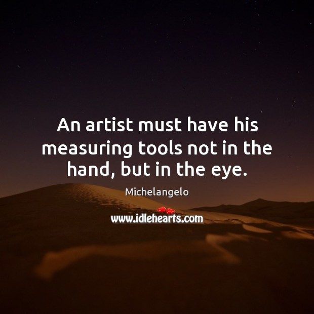 An artist must have his measuring tools not in the hand, but in the eye. Michelangelo Picture Quote