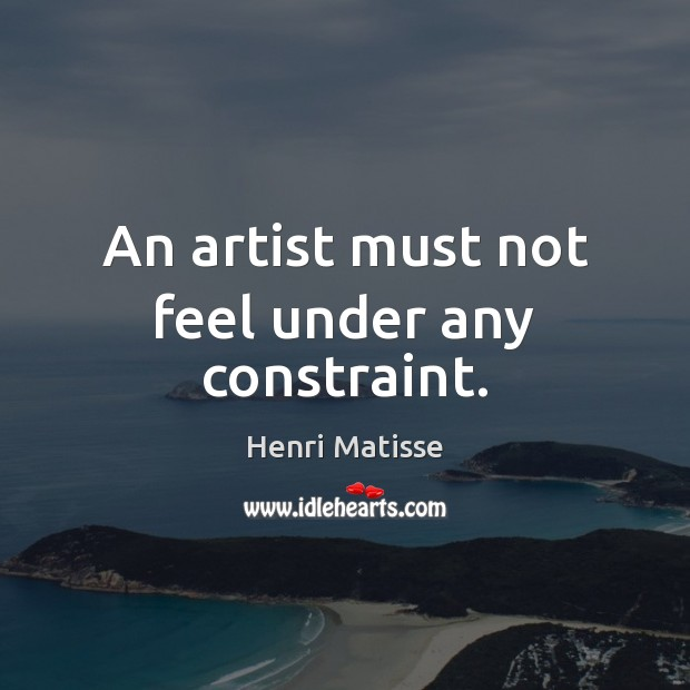 An artist must not feel under any constraint. Henri Matisse Picture Quote