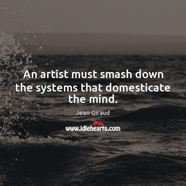 An artist must smash down the systems that domesticate the mind. Image