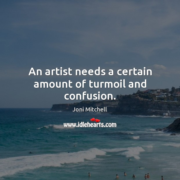 An artist needs a certain amount of turmoil and confusion. Joni Mitchell Picture Quote